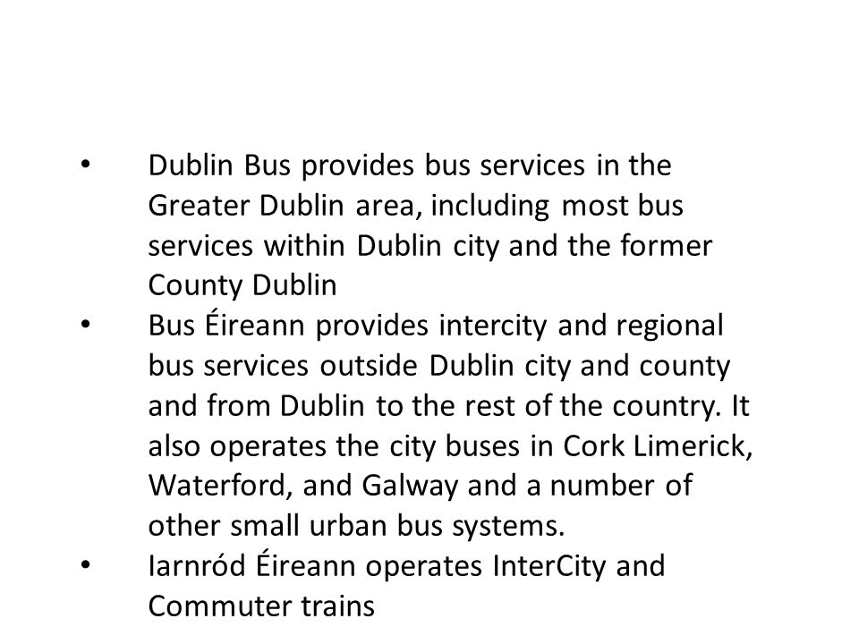 Dublin Bus provides bus services in the Greater Dublin area, including most bus services within Dublin city and the former County Dublin Bus Éireann provides intercity and regional bus services outside Dublin city and county and from Dublin to the rest of the country.