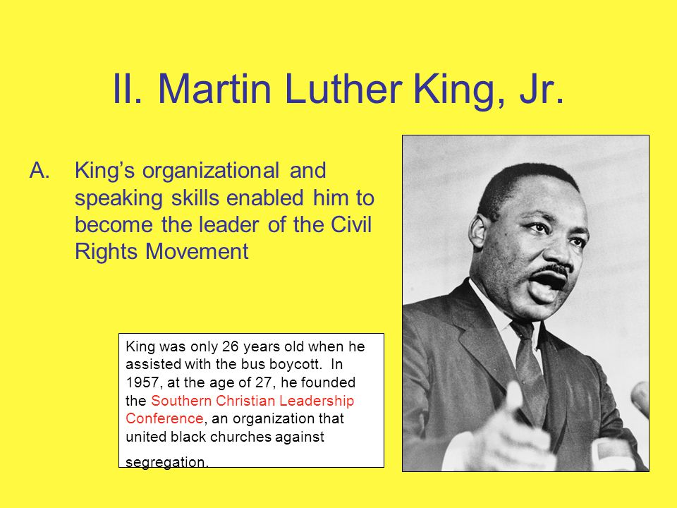 II. Martin Luther King, Jr. A.Kings organizational and speaking skills enabled him to become the leader of the Civil Rights Movement King was only 26