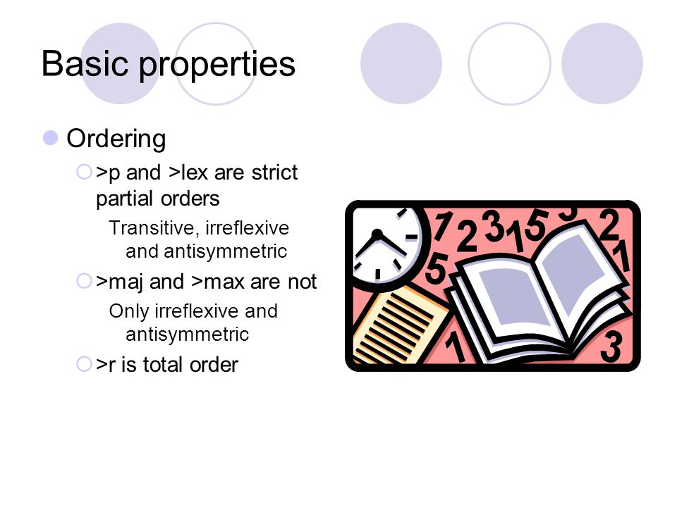 Basic properties Ordering >p and >lex are strict partial orders Transitive, irreflexive and antisymmetric >maj and >max are not Only irreflexive and antisymmetric >r is total order