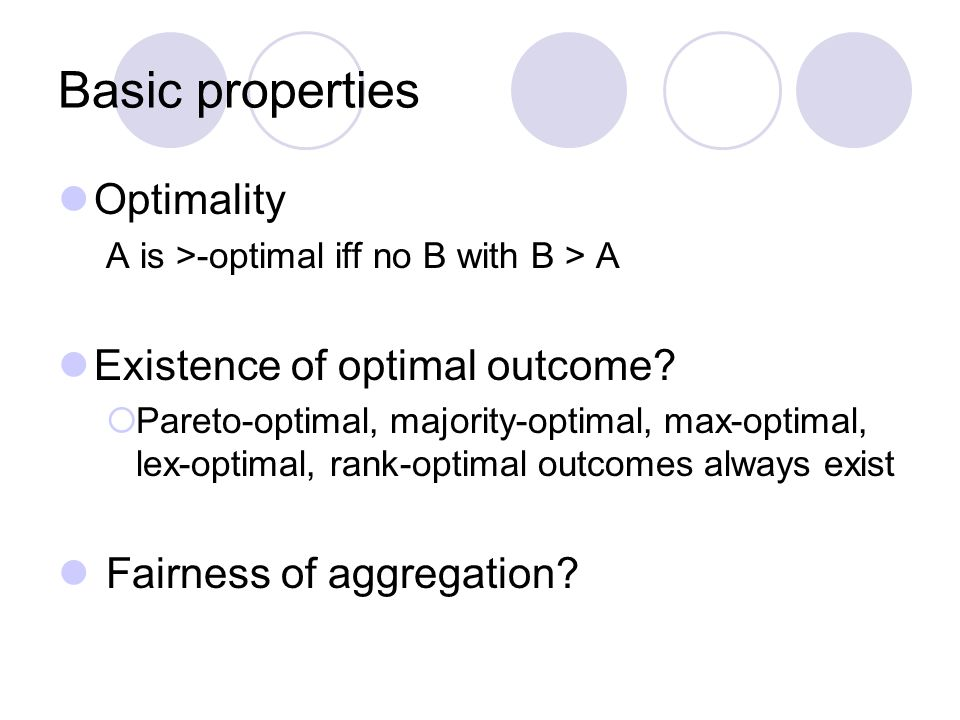 Basic properties Optimality A is >-optimal iff no B with B > A Existence of optimal outcome.
