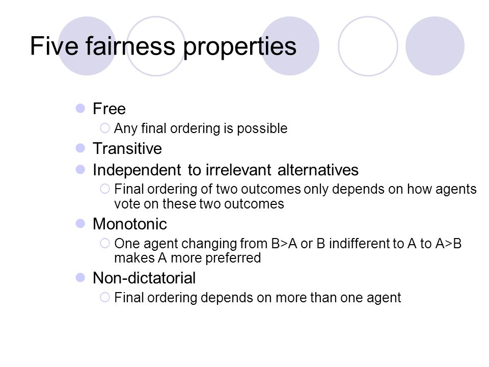 Five fairness properties Free Any final ordering is possible Transitive Independent to irrelevant alternatives Final ordering of two outcomes only depends on how agents vote on these two outcomes Monotonic One agent changing from B>A or B indifferent to A to A>B makes A more preferred Non-dictatorial Final ordering depends on more than one agent