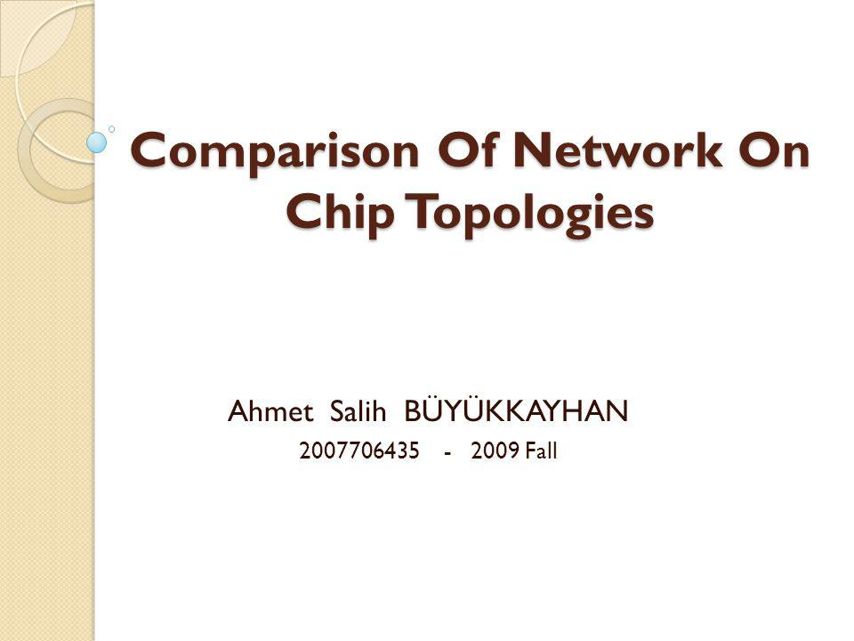 Comparison Of Network On Chip Topologies Ahmet Salih BÜYÜKKAYHAN 2007706435 - 2009 Fall