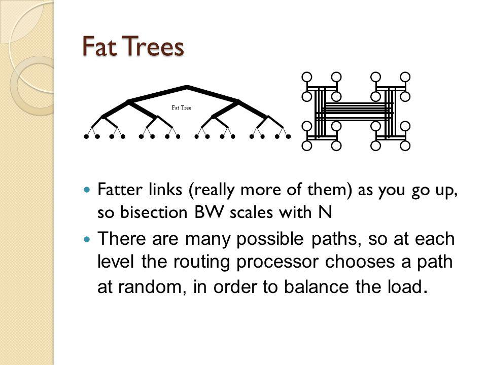 Fat Trees Fatter links (really more of them) as you go up, so bisection BW scales with N There are many possible paths, so at each level the routing processor chooses a path at random, in order to balance the load.