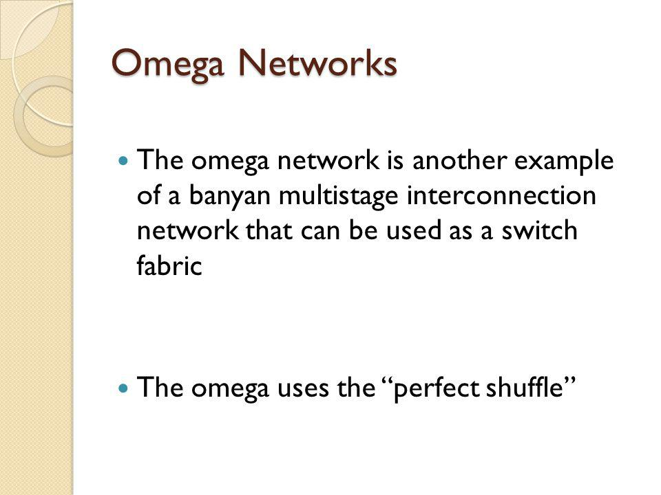 Omega Networks The omega network is another example of a banyan multistage interconnection network that can be used as a switch fabric The omega uses