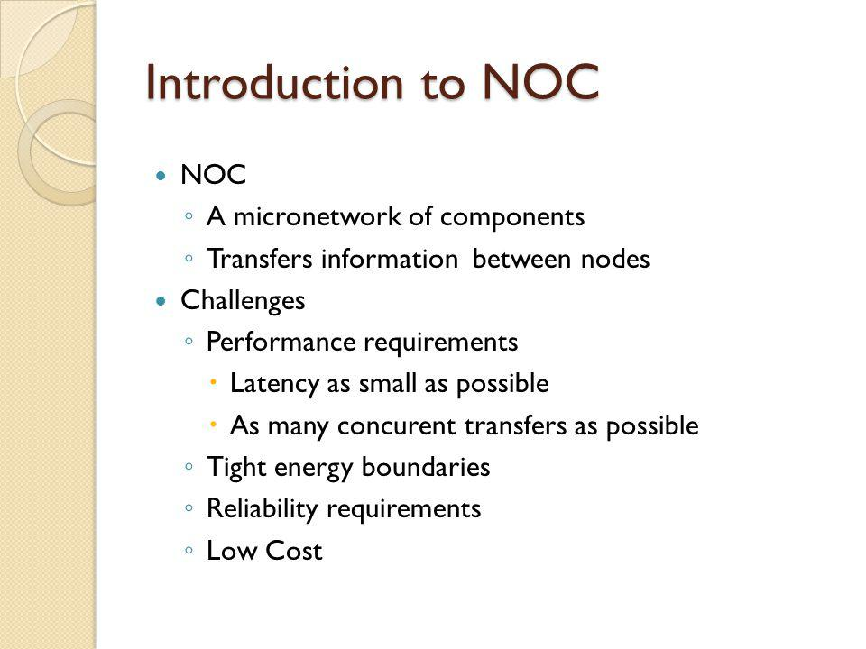 Introduction to NOC NOC A micronetwork of components Transfers information between nodes Challenges Performance requirements Latency as small as possi
