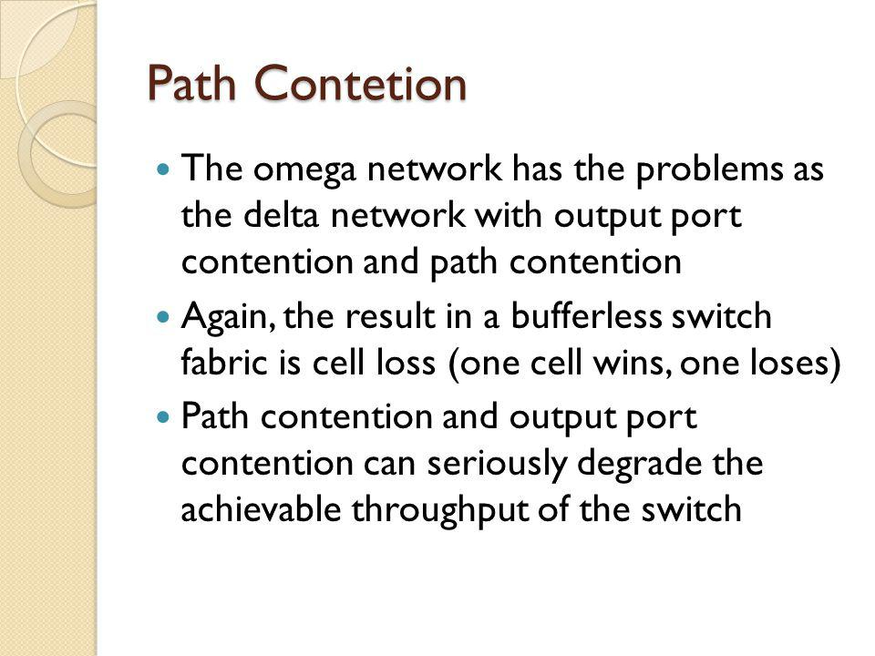Path Contetion The omega network has the problems as the delta network with output port contention and path contention Again, the result in a bufferless switch fabric is cell loss (one cell wins, one loses) Path contention and output port contention can seriously degrade the achievable throughput of the switch