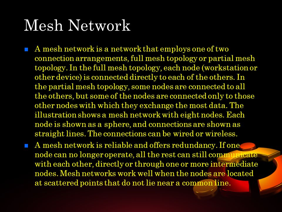 n n A mesh network is a network that employs one of two connection arrangements, full mesh topology or partial mesh topology. In the full mesh topolog