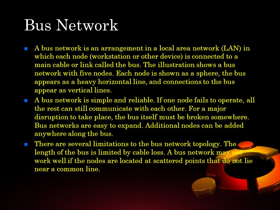 n n A bus network is an arrangement in a local area network (LAN) in which each node (workstation or other device) is connected to a main cable or lin