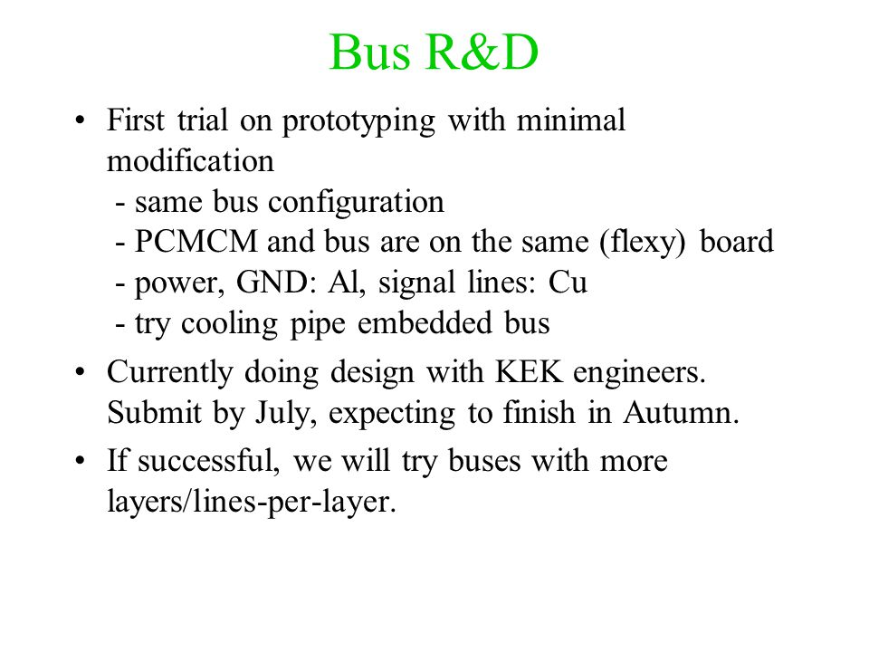 Bus R&D First trial on prototyping with minimal modification - same bus configuration - PCMCM and bus are on the same (flexy) board - power, GND: Al, signal lines: Cu - try cooling pipe embedded bus Currently doing design with KEK engineers.