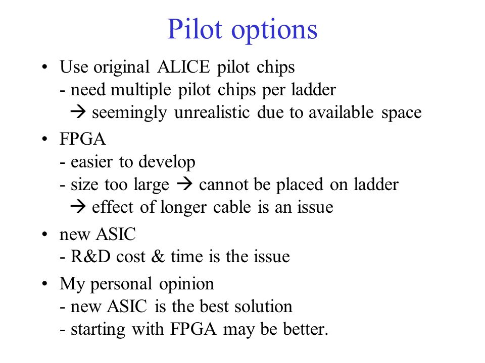 Pilot options Use original ALICE pilot chips - need multiple pilot chips per ladder seemingly unrealistic due to available space FPGA - easier to develop - size too large cannot be placed on ladder effect of longer cable is an issue new ASIC - R&D cost & time is the issue My personal opinion - new ASIC is the best solution - starting with FPGA may be better.