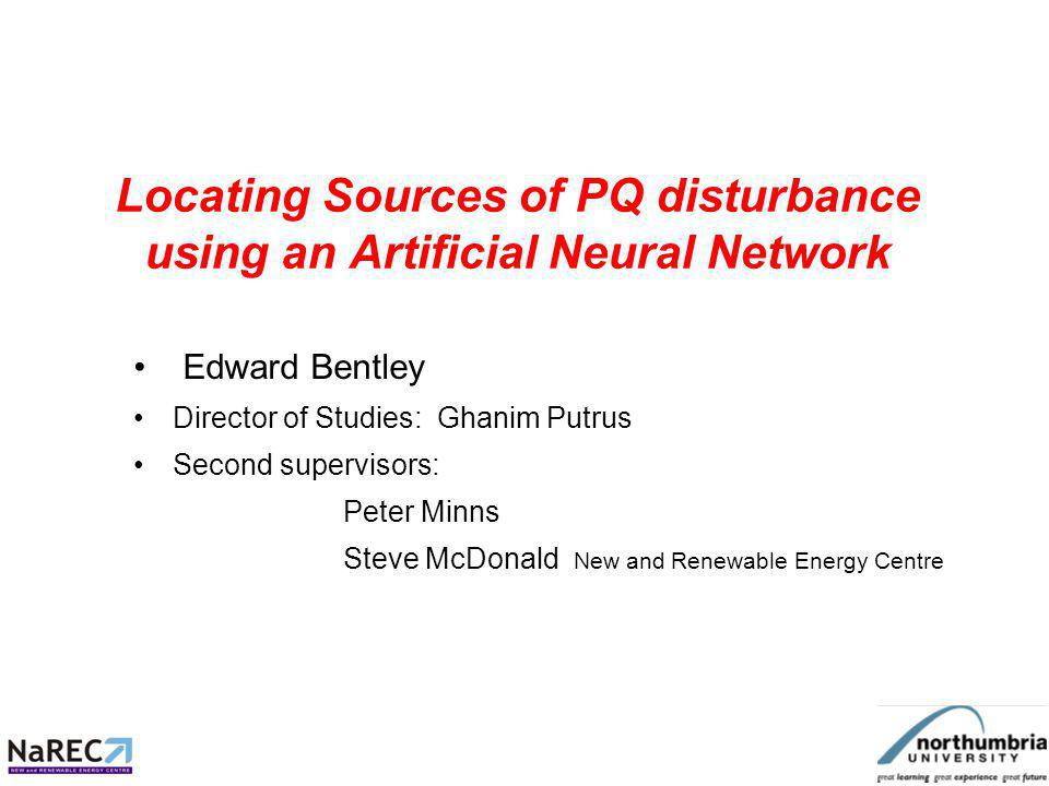Locating Sources of PQ disturbance using an Artificial Neural Network Edward Bentley Director of Studies: Ghanim Putrus Second supervisors: Peter Minns Steve McDonald New and Renewable Energy Centre
