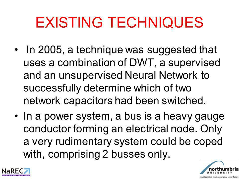 EXISTING TECHNIQUES In 2005, a technique was suggested that uses a combination of DWT, a supervised and an unsupervised Neural Network to successfully determine which of two network capacitors had been switched.