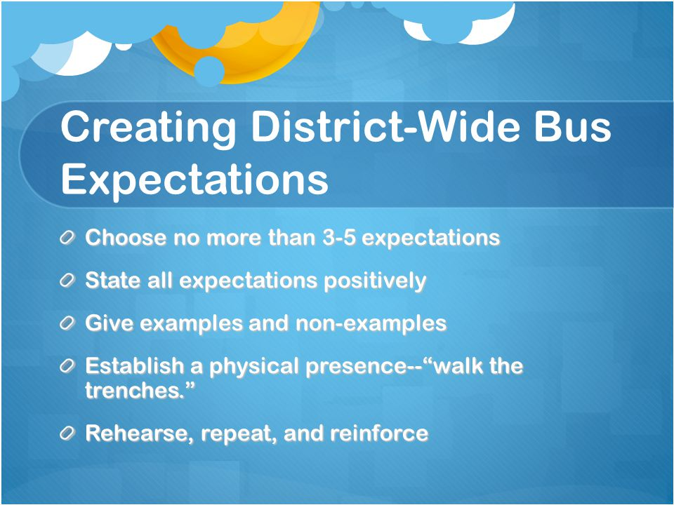 Creating District-Wide Bus Expectations Choose no more than 3-5 expectations State all expectations positively Give examples and non-examples Establish a physical presence--walk the trenches.