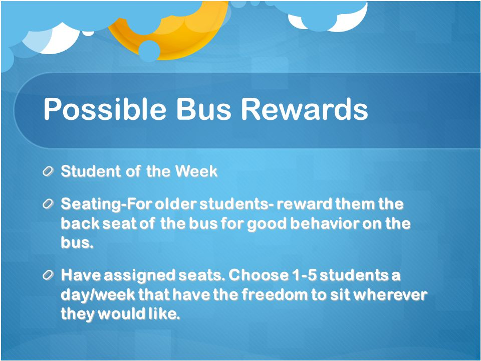 Possible Bus Rewards Student of the Week Seating-For older students- reward them the back seat of the bus for good behavior on the bus.