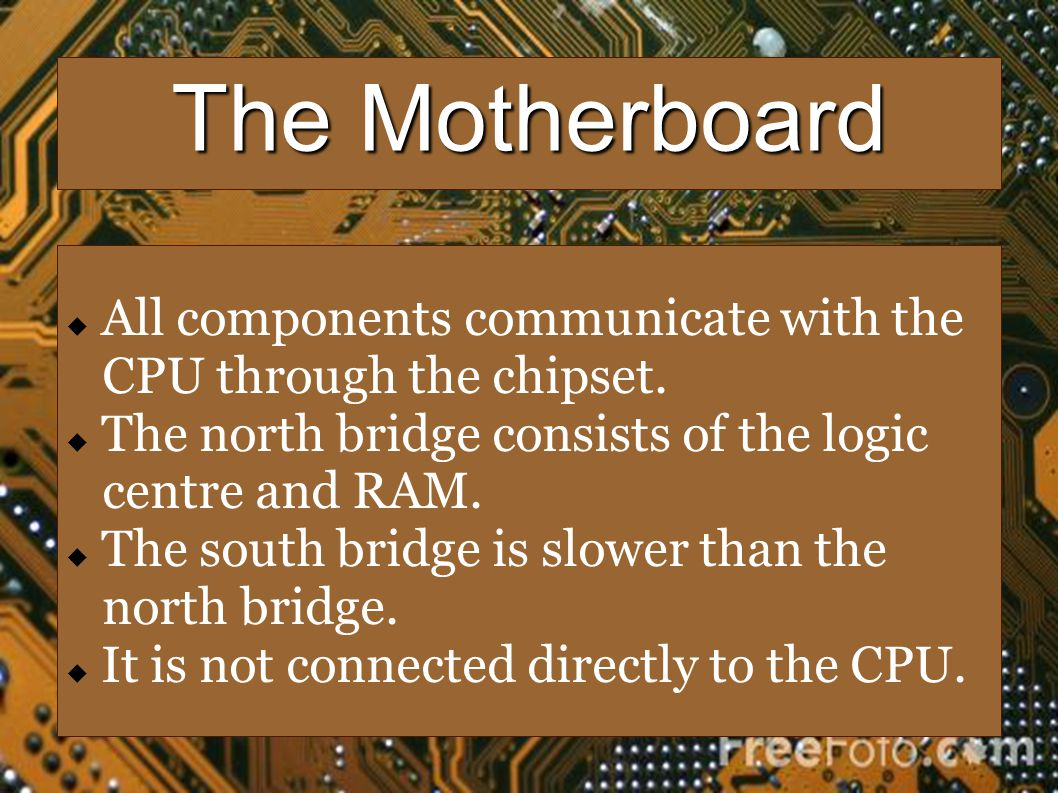 The Motherboard All components communicate with the CPU through the chipset. The north bridge consists of the logic centre and RAM. The south bridge i