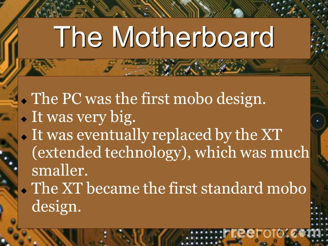 The Motherboard The PC was the first mobo design. It was very big. It was eventually replaced by the XT (extended technology), which was much smaller.
