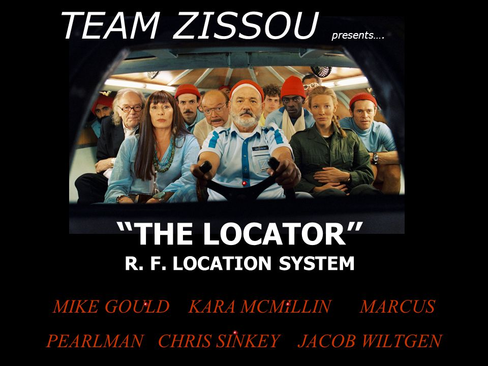 THE LOCATOR R. F. LOCATION SYSTEM MIKE GOULD KARA MCMILLIN MARCUS PEARLMAN CHRIS SINKEY JACOB WILTGEN TEAM ZISSOU presents….