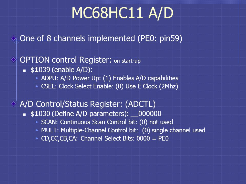 MC68HC11 A/D One of 8 channels implemented (PE0: pin59) OPTION control Register: on start-up $1039 (enable A/D): ADPU: A/D Power Up: (1) Enables A/D capabilities CSEL: Clock Select Enable: (0) Use E Clock (2Mhz) A/D Control/Status Register: (ADCTL) $1030 (Define A/D parameters): __000000 SCAN: Continuous Scan Control bit: (0) not used MULT: Multiple-Channel Control bit: (0) single channel used CD,CC,CB,CA: Channel Select Bits: 0000 = PE0