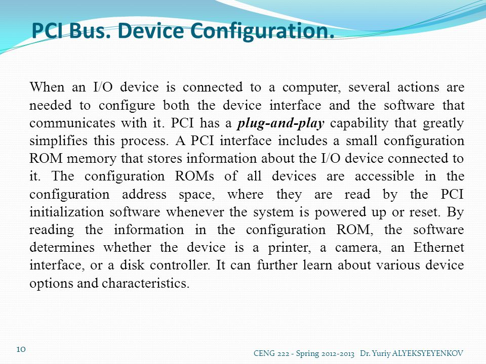 PCI Bus. Device Configuration. CENG 222 - Spring 2012-2013 Dr. Yuriy ALYEKSYEYENKOV 10 When an I/O device is connected to a computer, several actions