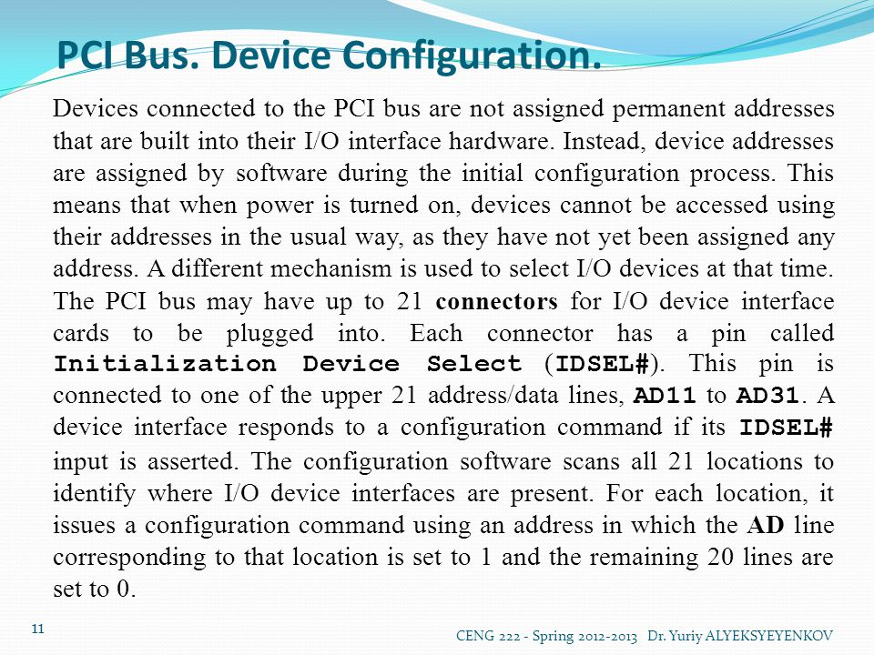 PCI Bus. Device Configuration. CENG 222 - Spring 2012-2013 Dr. Yuriy ALYEKSYEYENKOV 11 Devices connected to the PCI bus are not assigned permanent add