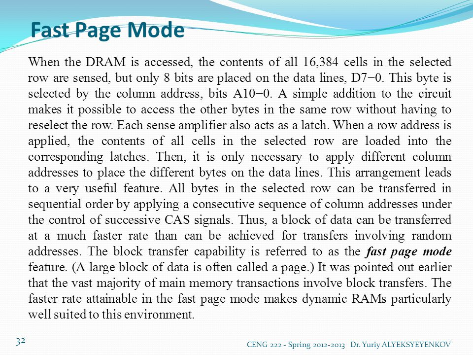 Fast Page Mode CENG 222 - Spring 2012-2013 Dr. Yuriy ALYEKSYEYENKOV 32 When the DRAM is accessed, the contents of all 16,384 cells in the selected row
