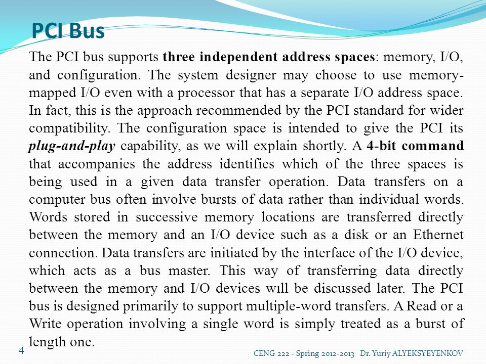 PCI Bus CENG 222 - Spring 2012-2013 Dr. Yuriy ALYEKSYEYENKOV 4 The PCI bus supports three independent address spaces: memory, I/O, and configuration.