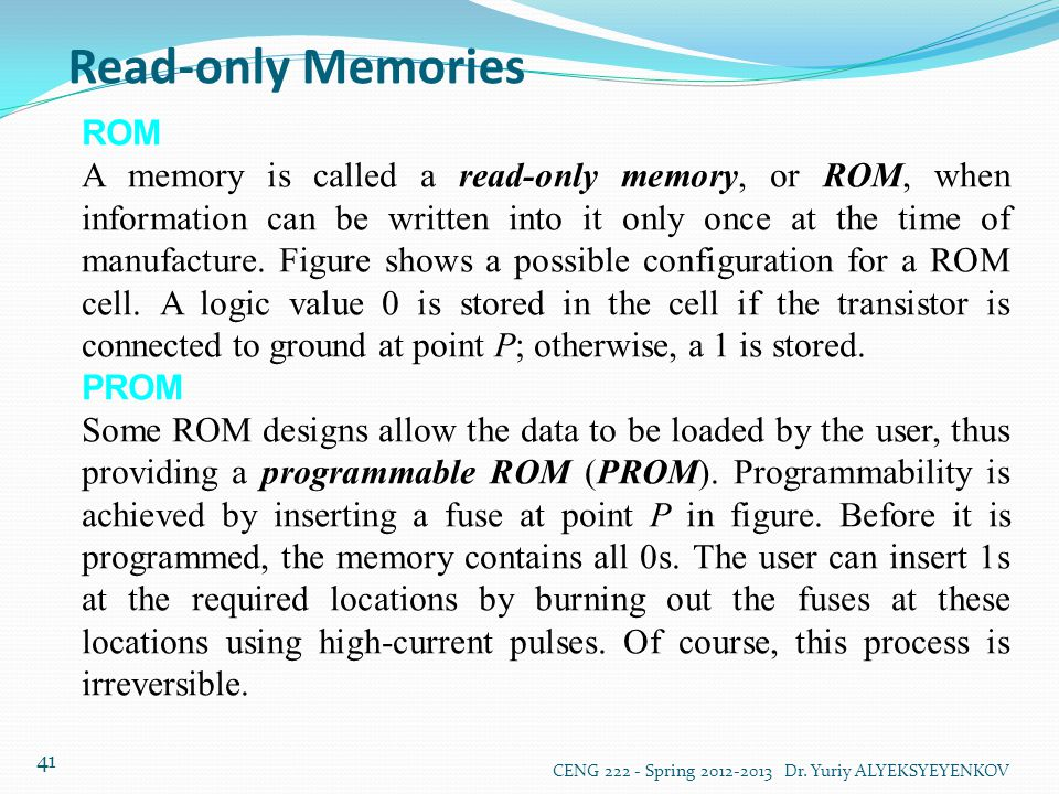 Read-only Memories CENG 222 - Spring 2012-2013 Dr. Yuriy ALYEKSYEYENKOV 41 ROM A memory is called a read-only memory, or ROM, when information can be