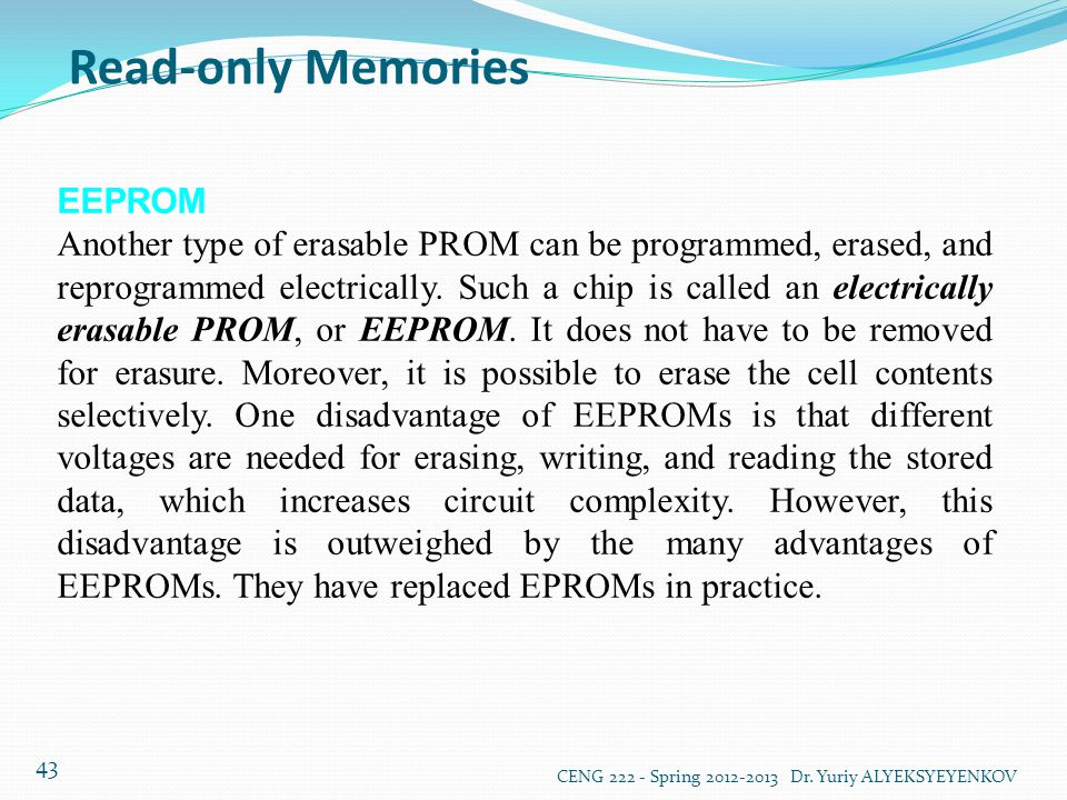 Read-only Memories CENG 222 - Spring 2012-2013 Dr. Yuriy ALYEKSYEYENKOV 43 EEPROM Another type of erasable PROM can be programmed, erased, and reprogr