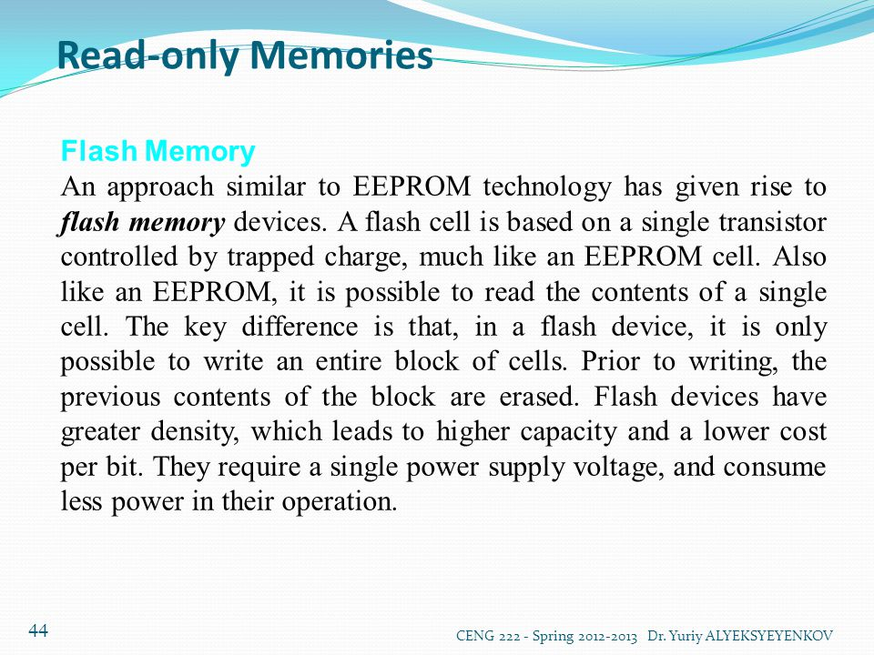 Read-only Memories CENG 222 - Spring 2012-2013 Dr. Yuriy ALYEKSYEYENKOV 44 Flash Memory An approach similar to EEPROM technology has given rise to fla
