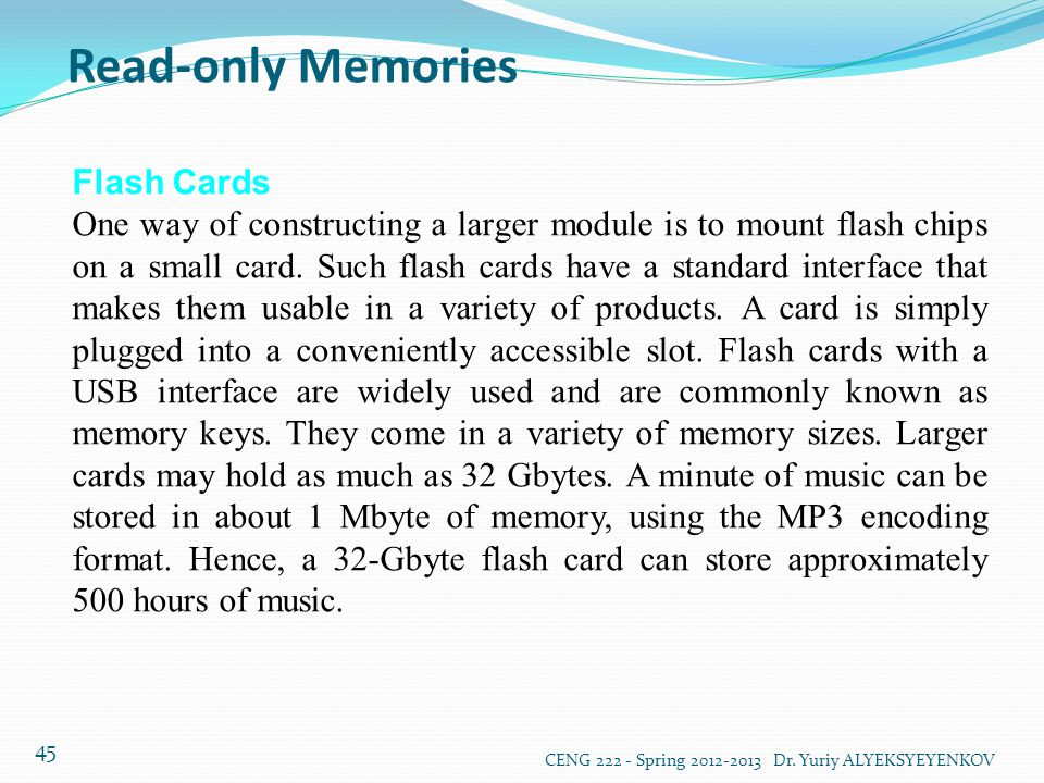 Read-only Memories CENG 222 - Spring 2012-2013 Dr. Yuriy ALYEKSYEYENKOV 45 Flash Cards One way of constructing a larger module is to mount flash chips
