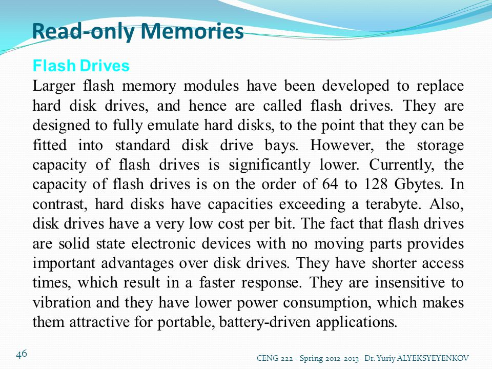 Read-only Memories CENG 222 - Spring 2012-2013 Dr. Yuriy ALYEKSYEYENKOV 46 Flash Drives Larger flash memory modules have been developed to replace har