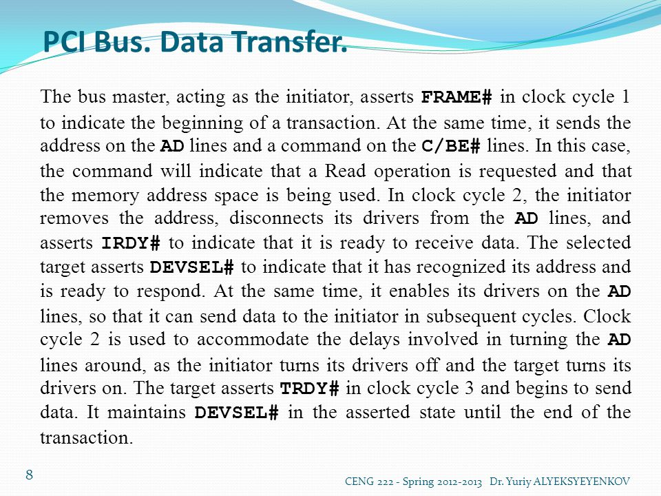 PCI Bus. Data Transfer. CENG 222 - Spring 2012-2013 Dr. Yuriy ALYEKSYEYENKOV 8 The bus master, acting as the initiator, asserts FRAME# in clock cycle