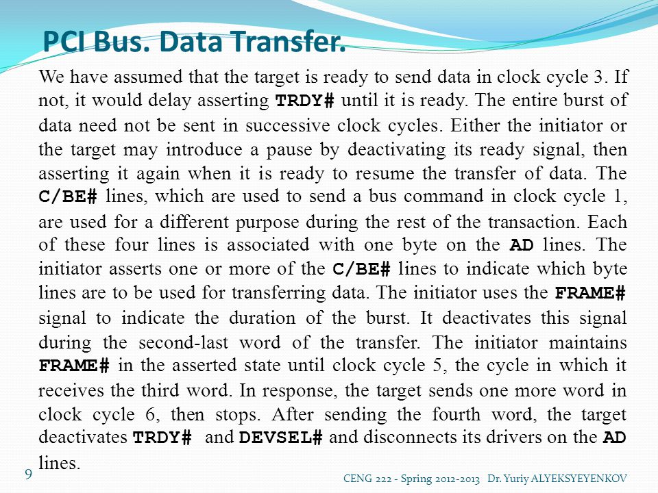 PCI Bus. Data Transfer. CENG 222 - Spring 2012-2013 Dr. Yuriy ALYEKSYEYENKOV 9 We have assumed that the target is ready to send data in clock cycle 3.