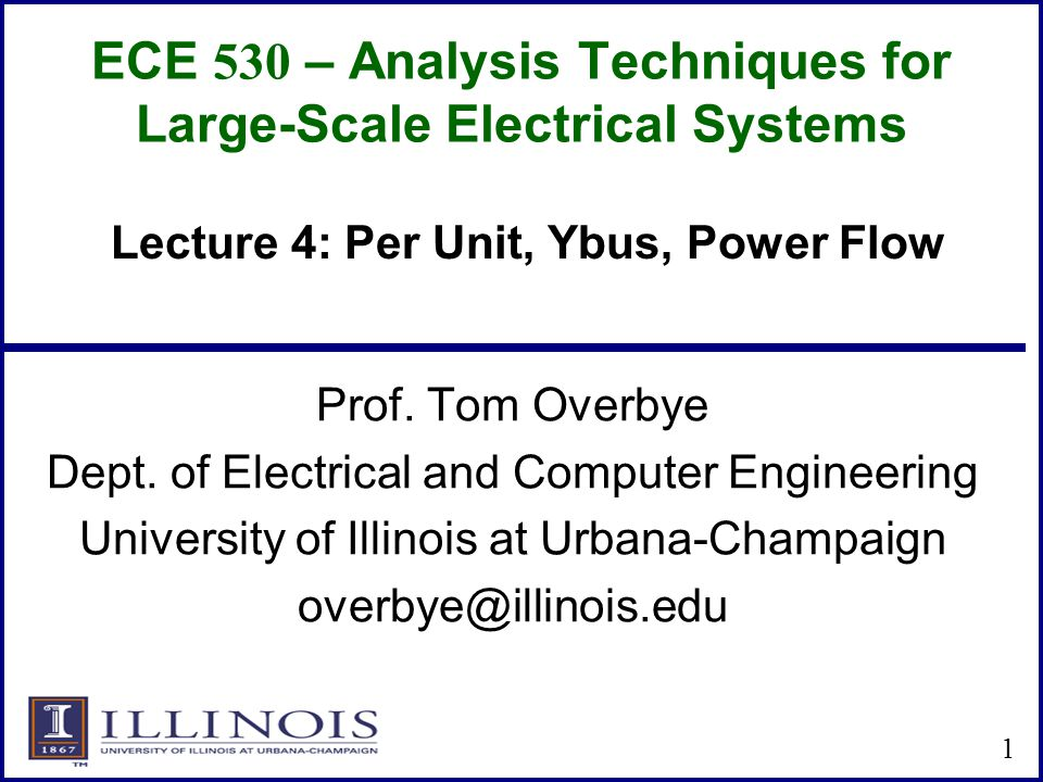 ECE 530 – Analysis Techniques for Large-Scale Electrical Systems Prof. Tom Overbye Dept. of Electrical and Computer Engineering University of Illinois