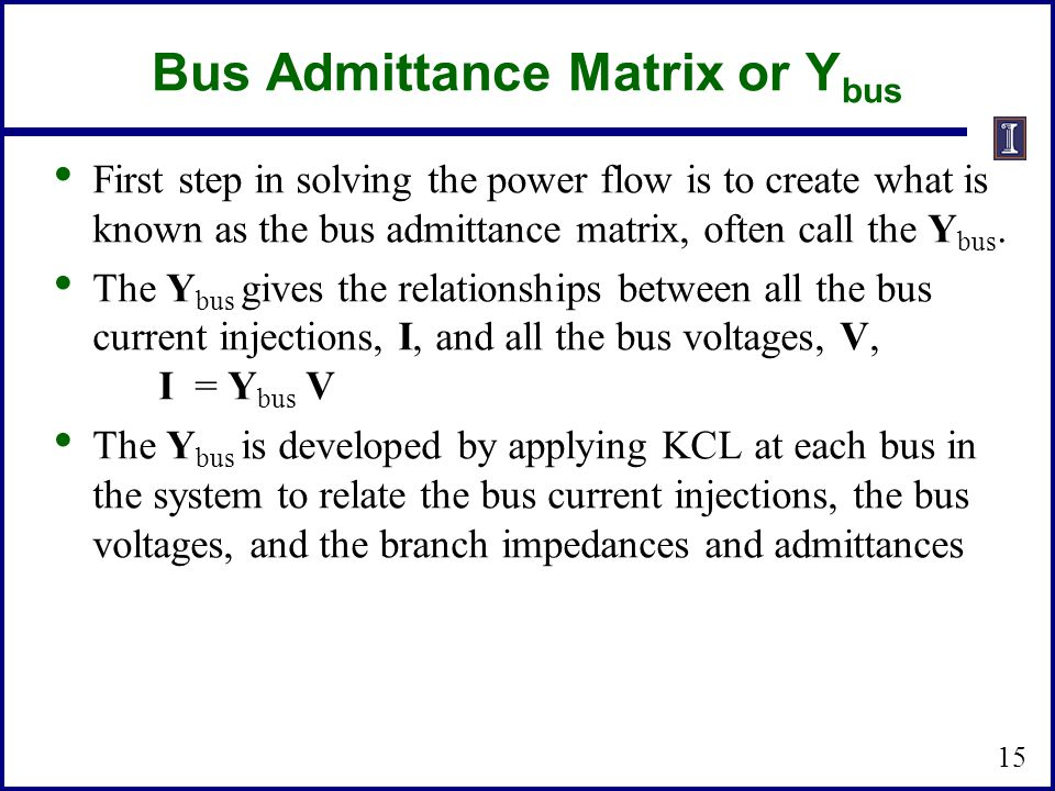 Bus Admittance Matrix or Y bus First step in solving the power flow is to create what is known as the bus admittance matrix, often call the Y bus. The