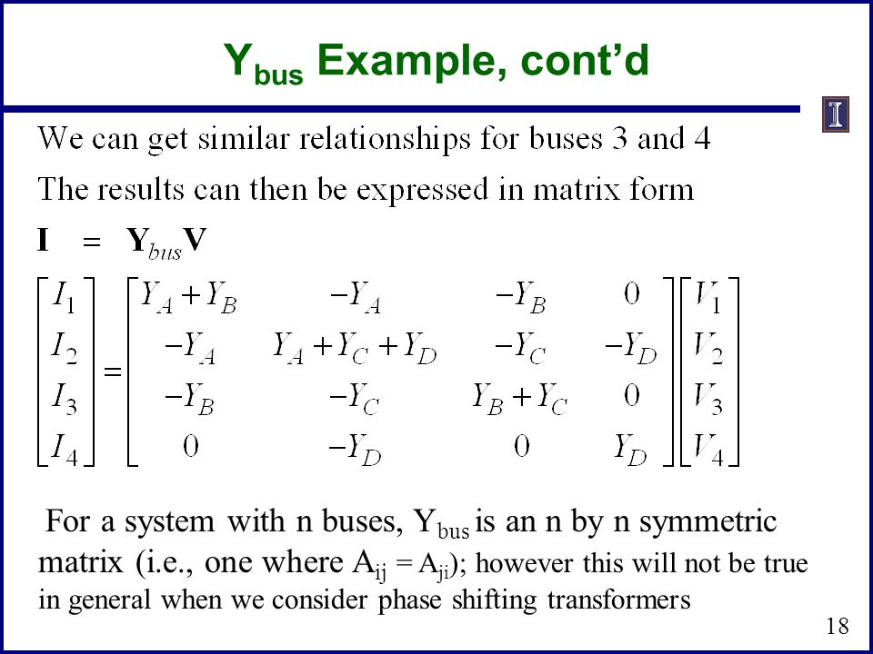 Y bus Example, contd For a system with n buses, Y bus is an n by n symmetric matrix (i.e., one where A ij = A ji ); however this will not be true in g