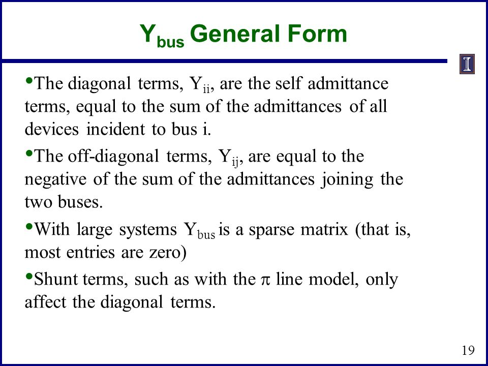 Y bus General Form The diagonal terms, Y ii, are the self admittance terms, equal to the sum of the admittances of all devices incident to bus i. The