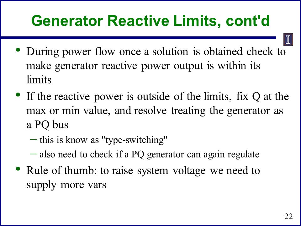 Generator Reactive Limits, cont d During power flow once a solution is obtained check to make generator reactive power output is within its limits If the reactive power is outside of the limits, fix Q at the max or min value, and resolve treating the generator as a PQ bus – this is know as type-switching – also need to check if a PQ generator can again regulate Rule of thumb: to raise system voltage we need to supply more vars 22