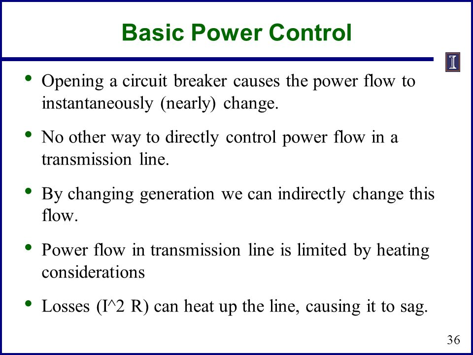 Basic Power Control 36 Opening a circuit breaker causes the power flow to instantaneously (nearly) change.