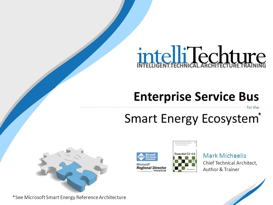 Enterprise Service Bus for the Smart Energy Ecosystem Mark Michaelis Chief Technical Architect, Author & Trainer *See Microsoft Smart Energy Reference Architecture *