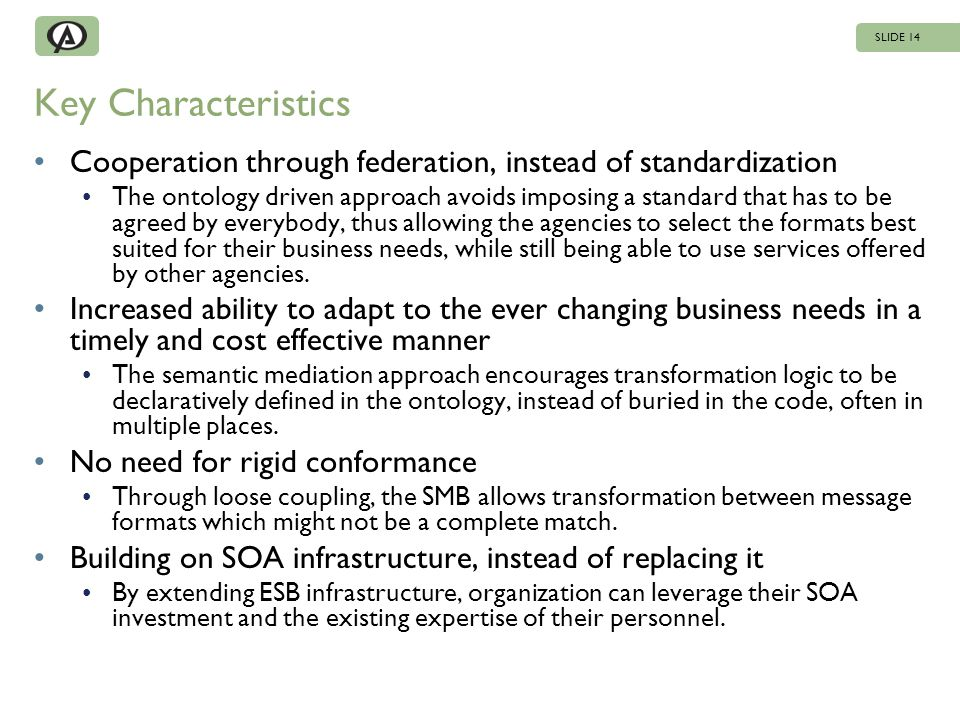 Key Characteristics Cooperation through federation, instead of standardization The ontology driven approach avoids imposing a standard that has to be agreed by everybody, thus allowing the agencies to select the formats best suited for their business needs, while still being able to use services offered by other agencies.