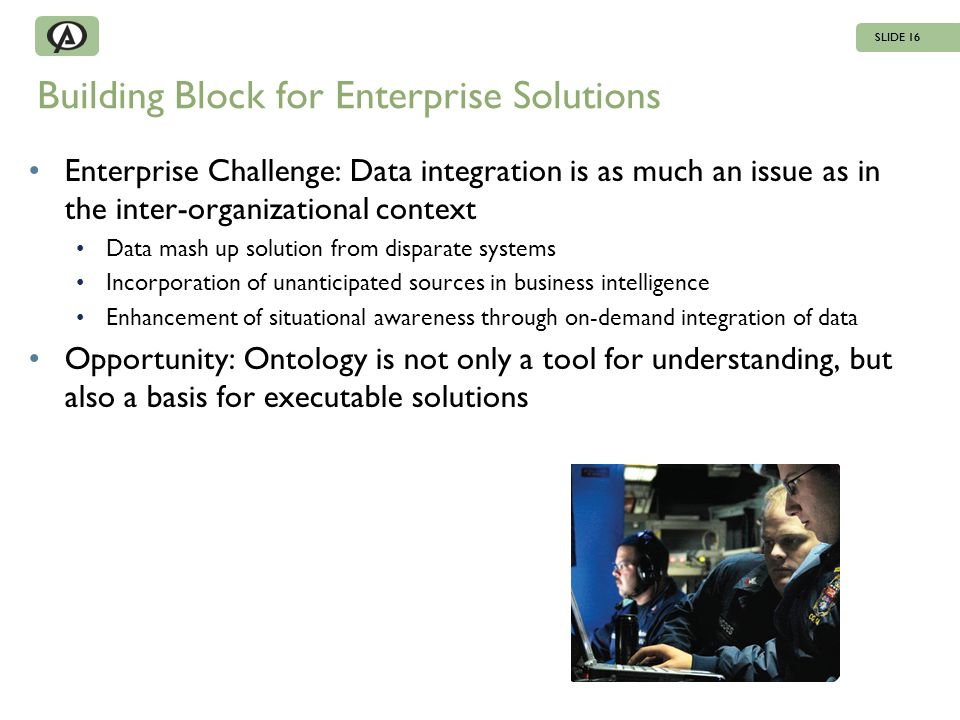 Building Block for Enterprise Solutions Enterprise Challenge: Data integration is as much an issue as in the inter-organizational context Data mash up solution from disparate systems Incorporation of unanticipated sources in business intelligence Enhancement of situational awareness through on-demand integration of data Opportunity: Ontology is not only a tool for understanding, but also a basis for executable solutions SLIDE 16
