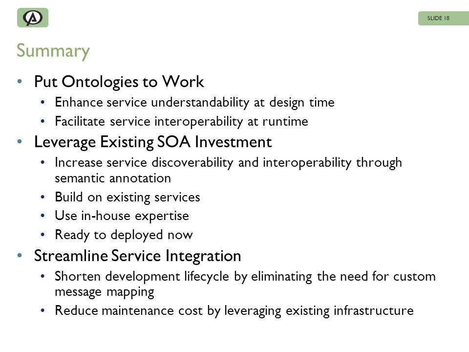 Summary Put Ontologies to Work Enhance service understandability at design time Facilitate service interoperability at runtime Leverage Existing SOA I