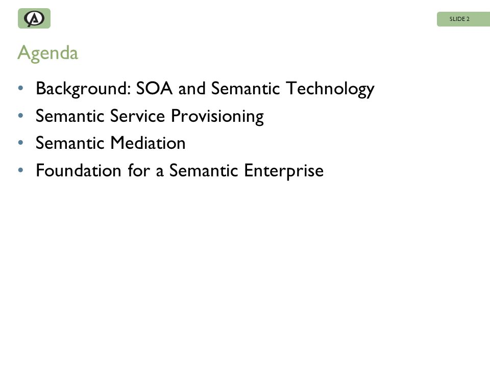 Agenda Background: SOA and Semantic Technology Semantic Service Provisioning Semantic Mediation Foundation for a Semantic Enterprise SLIDE 2
