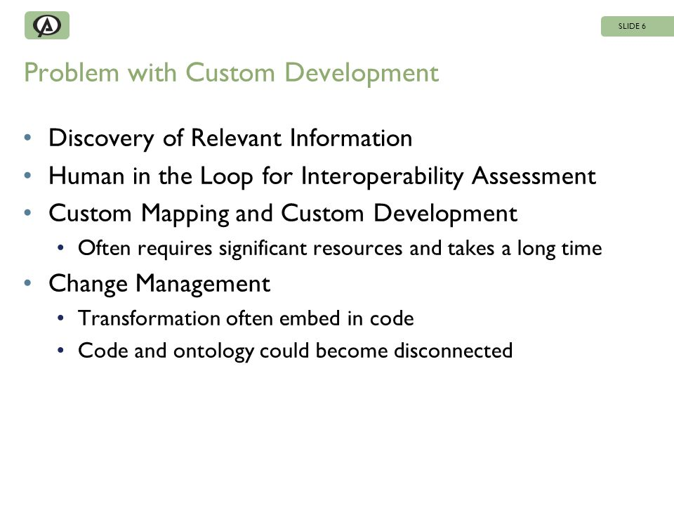 Problem with Custom Development Discovery of Relevant Information Human in the Loop for Interoperability Assessment Custom Mapping and Custom Development Often requires significant resources and takes a long time Change Management Transformation often embed in code Code and ontology could become disconnected SLIDE 6