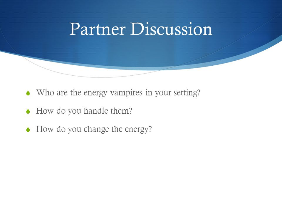 Partner Discussion Who are the energy vampires in your setting? How do you handle them? How do you change the energy?