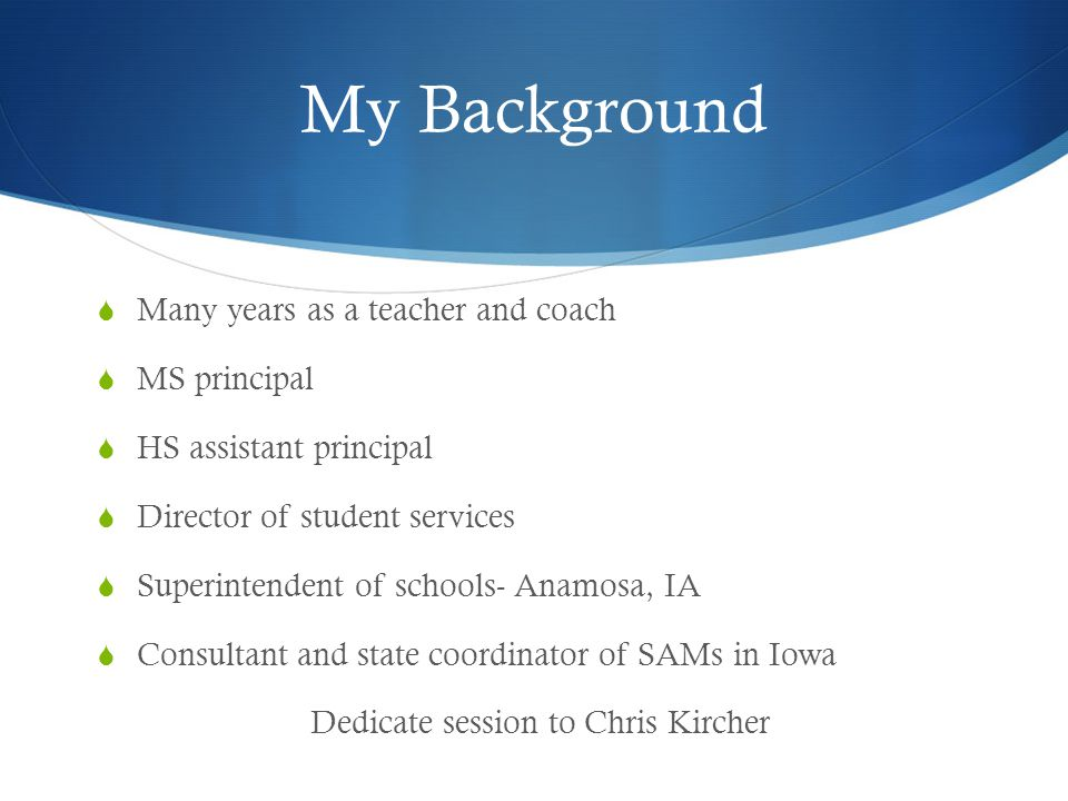 My Background Many years as a teacher and coach MS principal HS assistant principal Director of student services Superintendent of schools- Anamosa, I