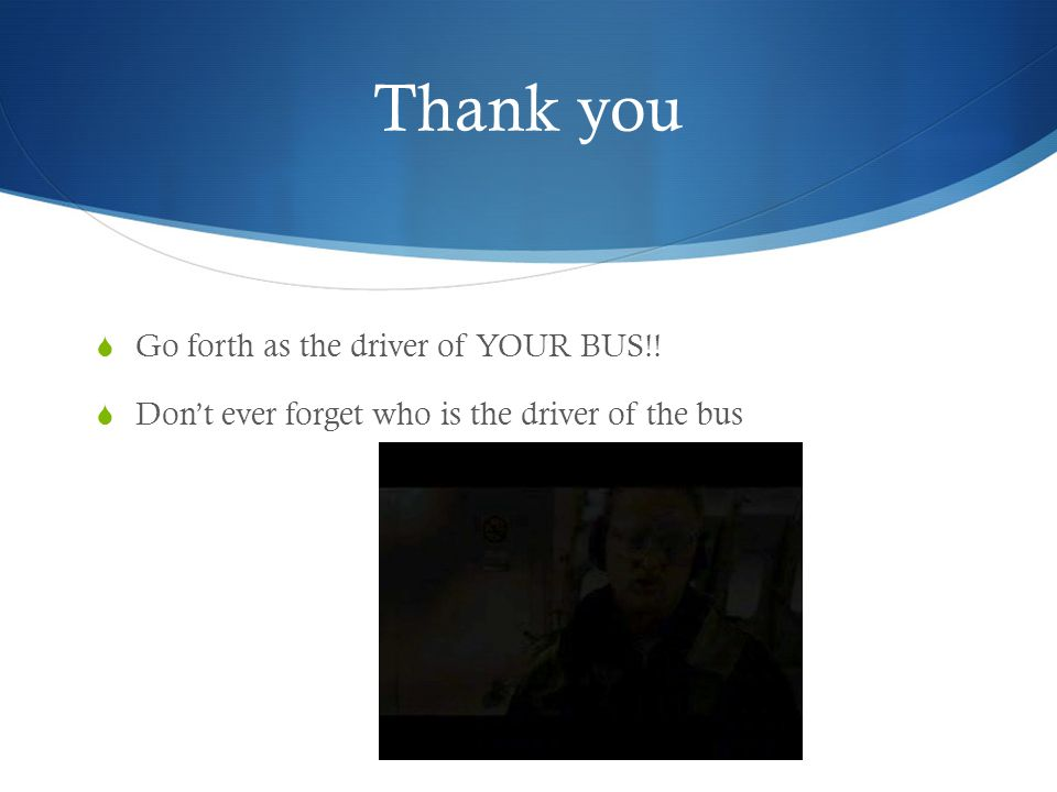 Thank you Go forth as the driver of YOUR BUS!! Dont ever forget who is the driver of the bus