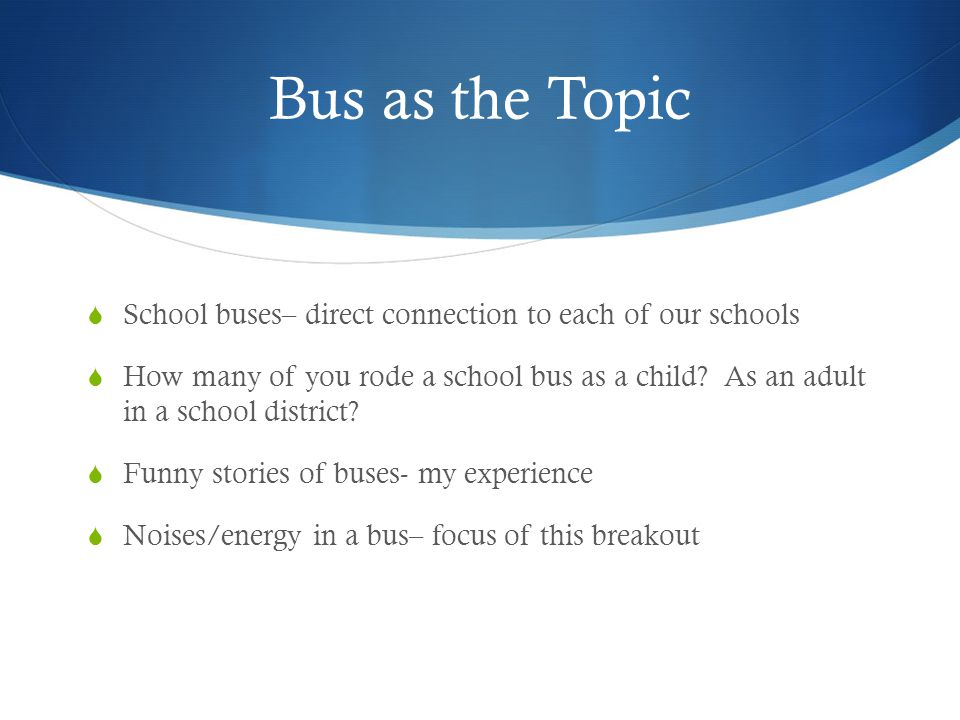 Bus as the Topic School buses– direct connection to each of our schools How many of you rode a school bus as a child? As an adult in a school district