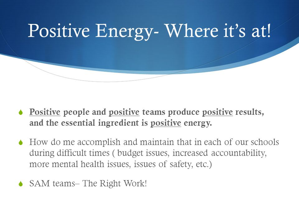 Positive Energy- Where its at! Positive people and positive teams produce positive results, and the essential ingredient is positive energy. How do me